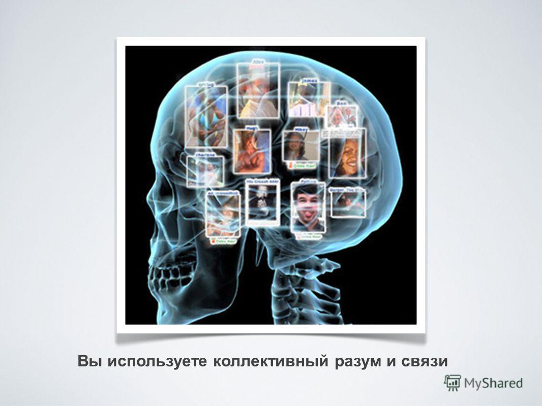 Вы используете коллективный разум и связи