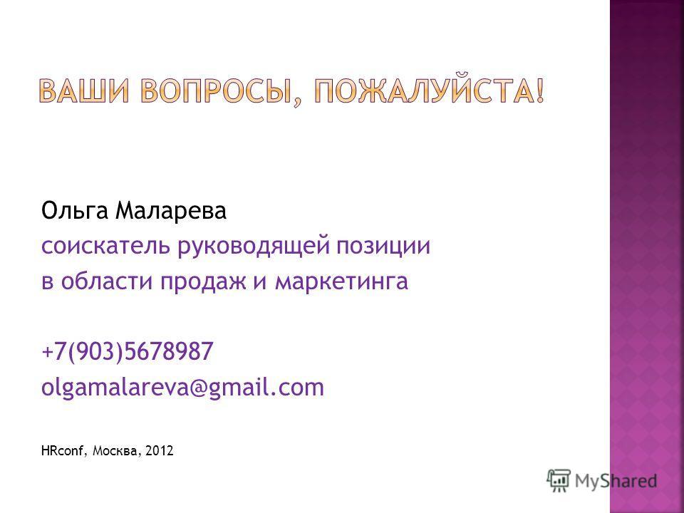 Ольга Маларева соискатель руководящей позиции в области продаж и маркетинга +7(903)5678987 olgamalareva@gmail.com HRconf, Москва, 2012