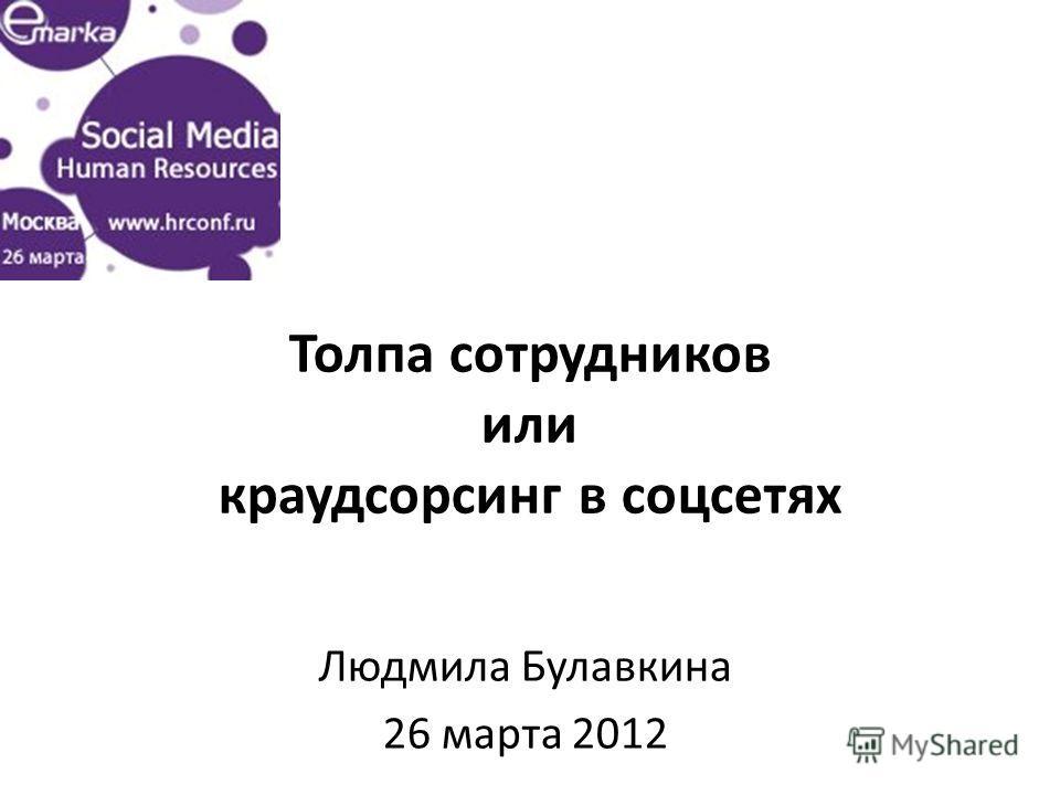 Толпа сотрудников или краудсорсинг в соцсетях Людмила Булавкина 26 марта 2012