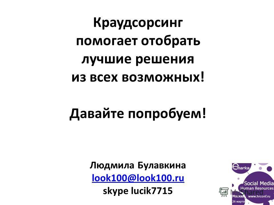 Краудсорсинг помогает отобрать лучшие решения из всех возможных! Давайте попробуем! Людмила Булавкина look100@look100.ru skype lucik7715 look100@look100.ru