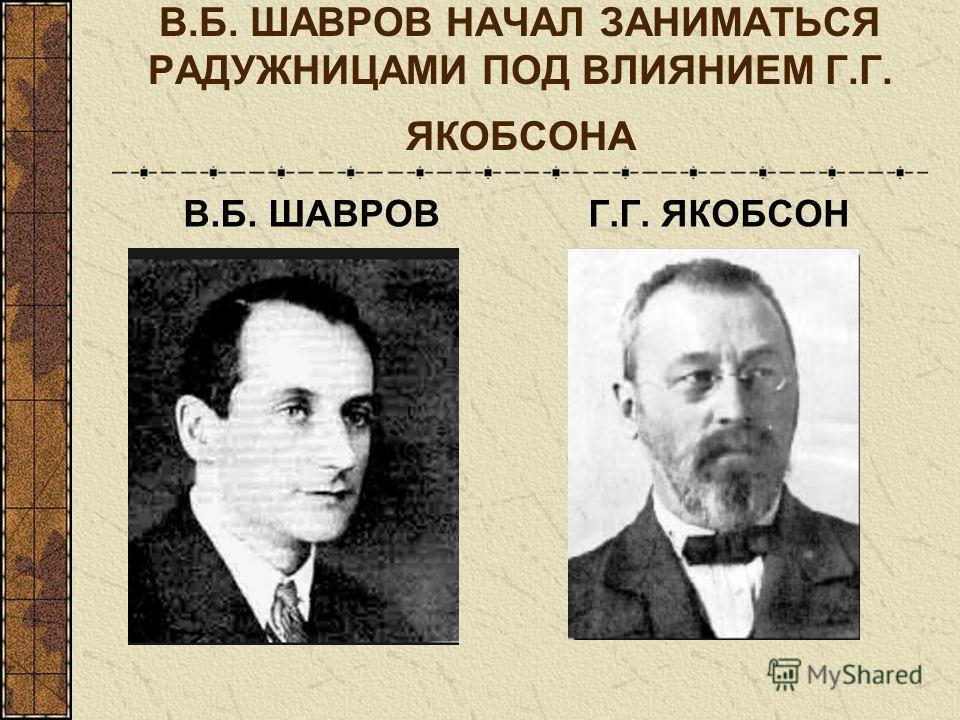 В.Б. ШАВРОВГ.Г. ЯКОБСОН В.Б. ШАВРОВ НАЧАЛ ЗАНИМАТЬСЯ РАДУЖНИЦАМИ ПОД ВЛИЯНИЕМ Г.Г. ЯКОБСОНА