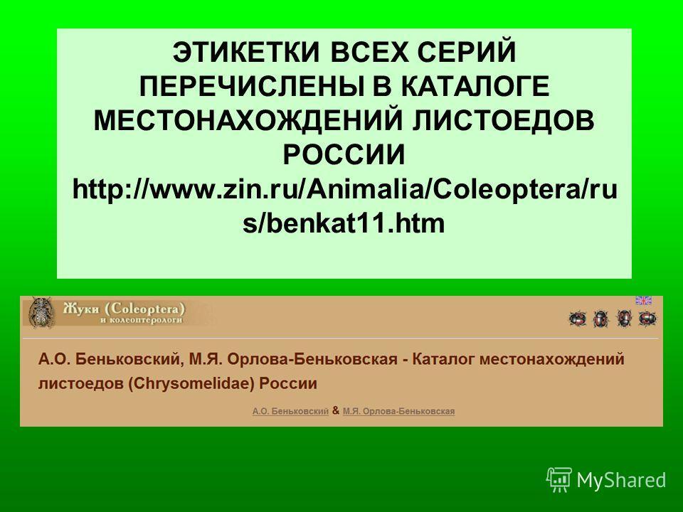 ЭТИКЕТКИ ВСЕХ СЕРИЙ ПЕРЕЧИСЛЕНЫ В КАТАЛОГЕ МЕСТОНАХОЖДЕНИЙ ЛИСТОЕДОВ РОССИИ http://www.zin.ru/Animalia/Coleoptera/ru s/benkat11.htm