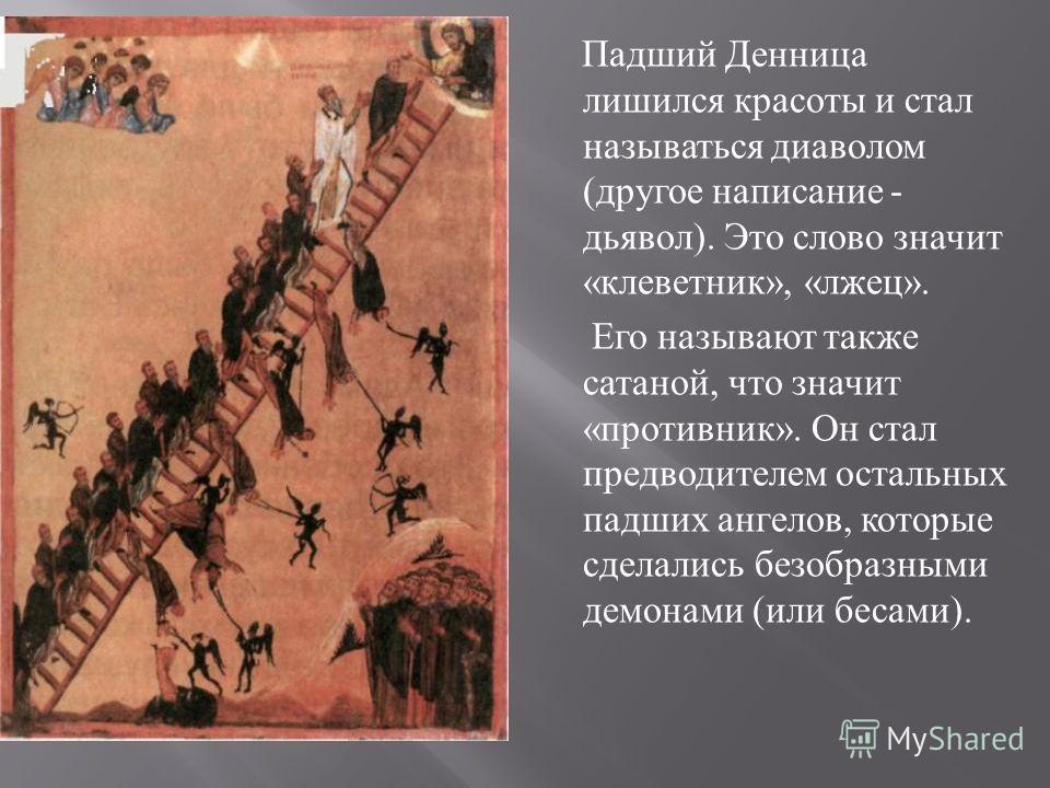 Падший Денница лишился красоты и стал называться диаволом ( другое написание - дьявол ). Это слово значит « клеветник », « лжец ». Его называют также сатаной, что значит « противник ». Он стал предводителем остальных падших ангелов, которые сделались