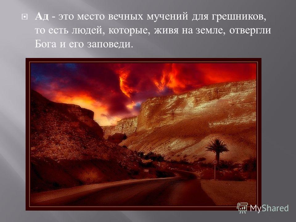 Ад - это место вечных мучений для грешников, то есть людей, которые, живя на земле, отвергли Бога и его заповеди.