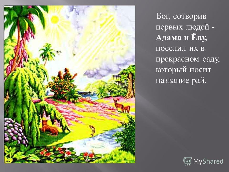 Бог, сотворив первых людей - Адама и Ёву, поселил их в прекрасном саду, который носит название рай.