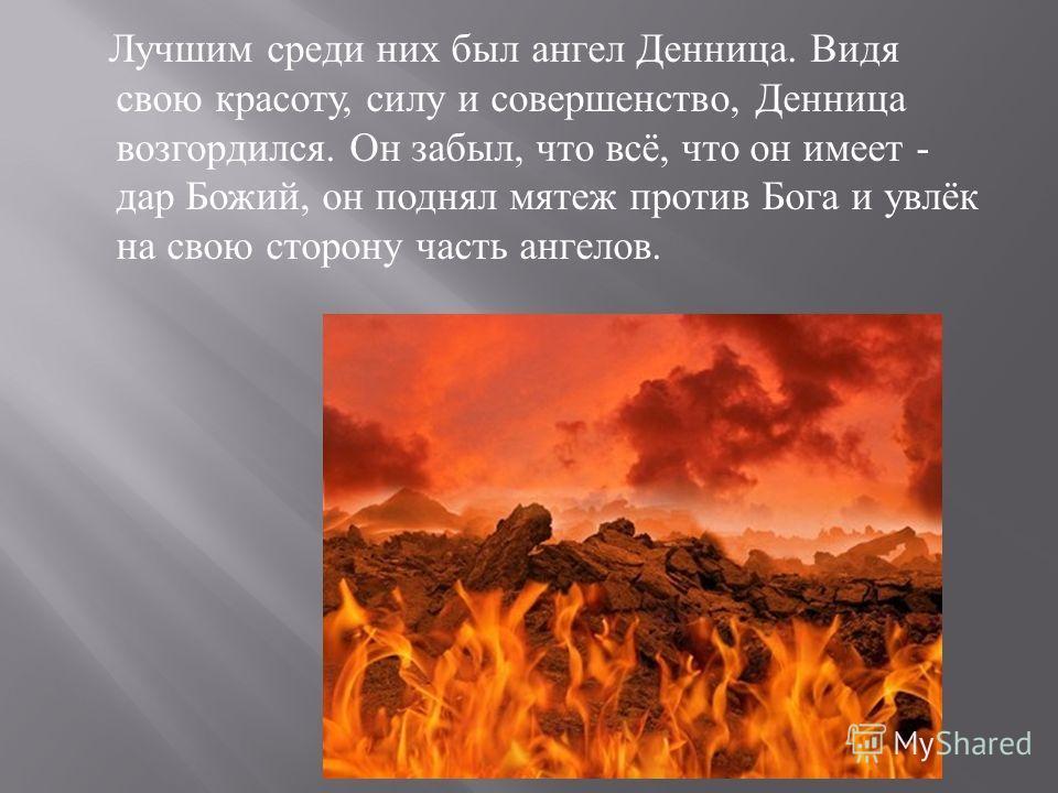 Лучшим среди них был ангел Денница. Видя свою красоту, силу и совершенство, Денница возгордился. Он забыл, что всё, что он имеет - дар Божий, он поднял мятеж против Бога и увлёк на свою сторону часть ангелов.
