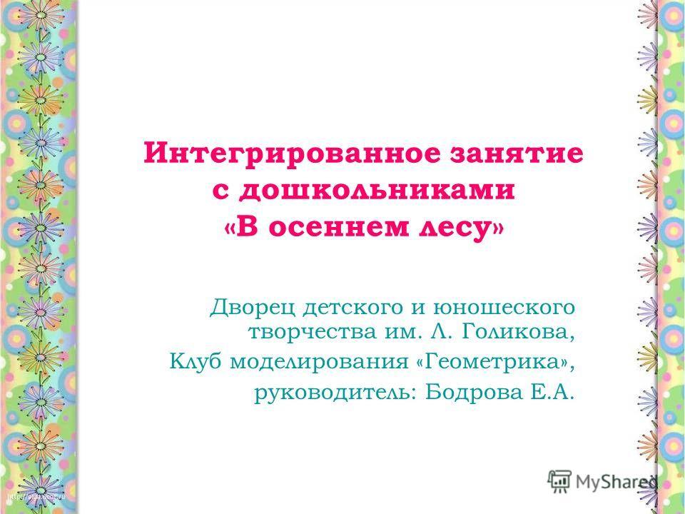 Интегрированное занятие с дошкольниками «В осеннем лесу» Дворец детского и юношеского творчества им. Л. Голикова, Клуб моделирования «Геометрика», руководитель: Бодрова Е.А.