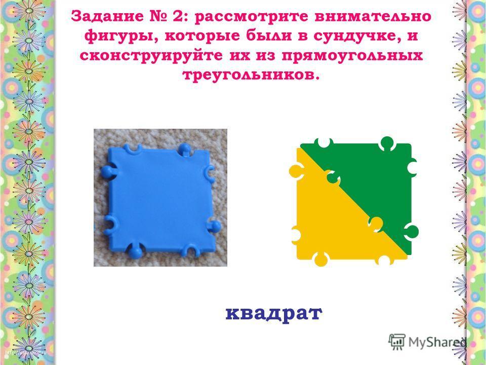 Задание 2: рассмотрите внимательно фигуры, которые были в сундучке, и сконструируйте их из прямоугольных треугольников. квадрат