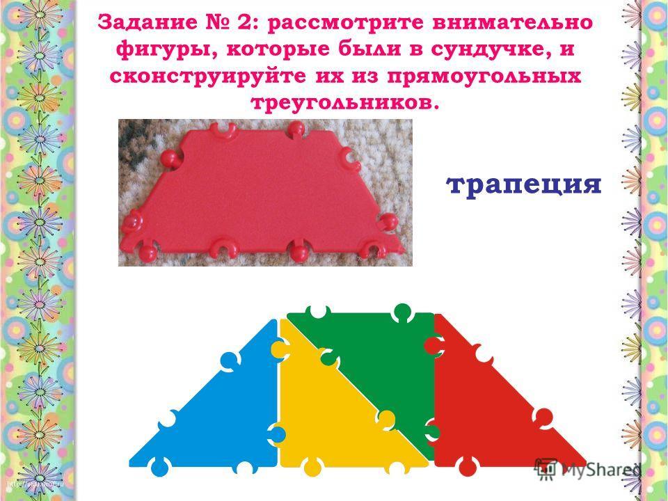 Задание 2: рассмотрите внимательно фигуры, которые были в сундучке, и сконструируйте их из прямоугольных треугольников. трапеция