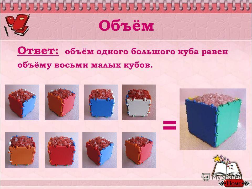 Объём Ответ: объём одного большого куба равен объёму восьми малых кубов. =