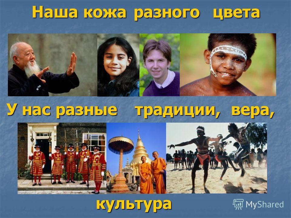 Наша кожа разногоцвета У нас разные традиции,вера, культура