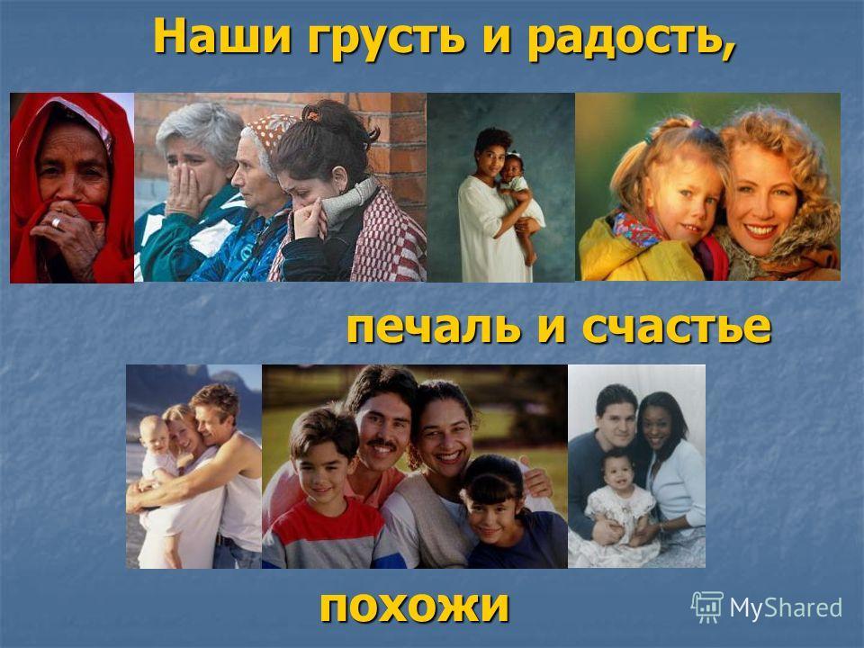 Наши грусть и радость, печаль и счастье похожи