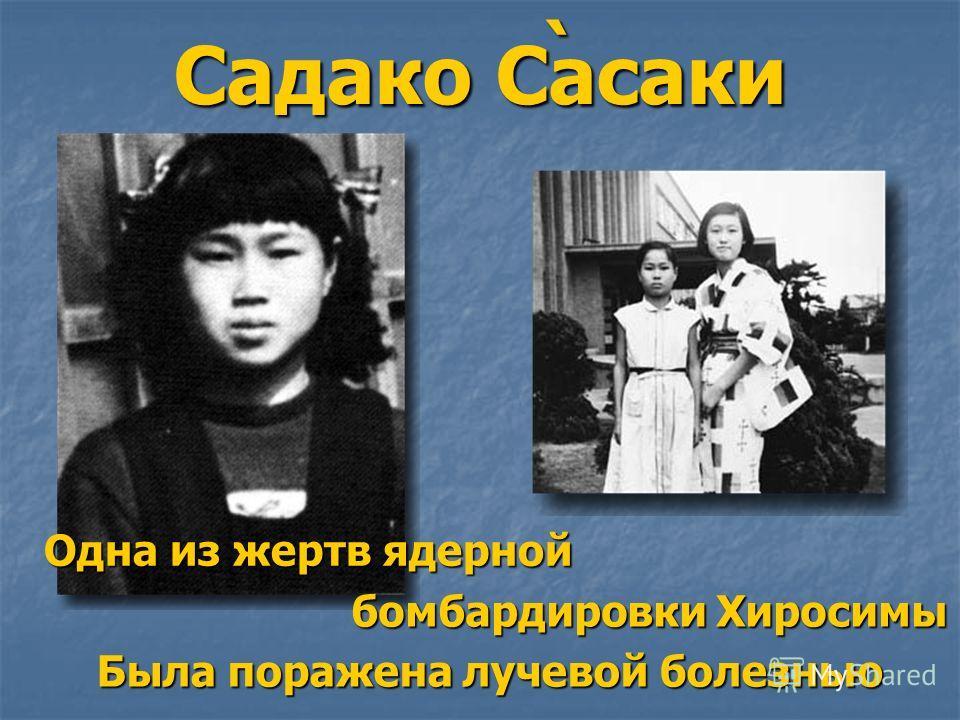 Садако Сасаки ` Одна из жертв ядерной бомбардировки Хиросимы Была поражена лучевой болезнью
