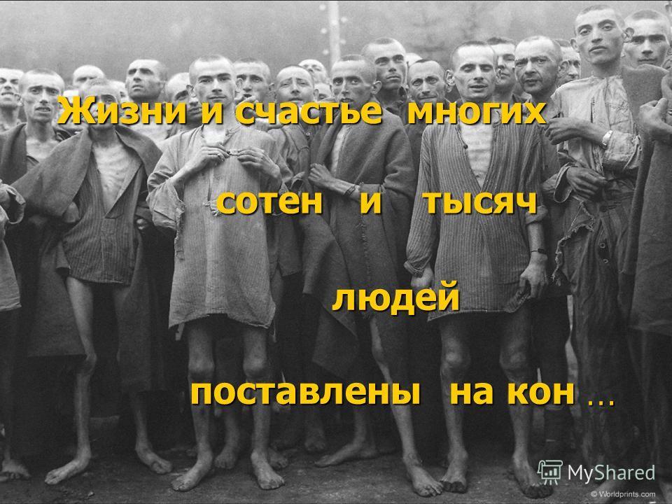 Жизни и счастье многих сотен людей поставлены на кон итысяч....
