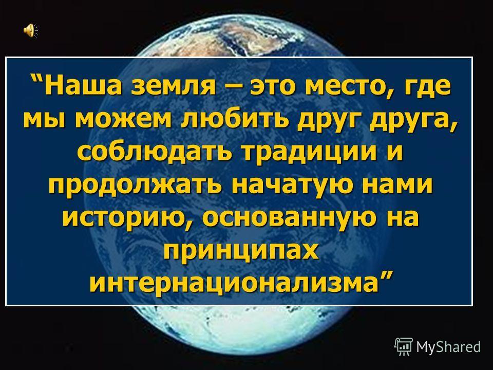 Наша земля – это место, где мы можем любить друг друга, соблюдать традиции и продолжать начатую нами историю, основанную на принципах интернационализма