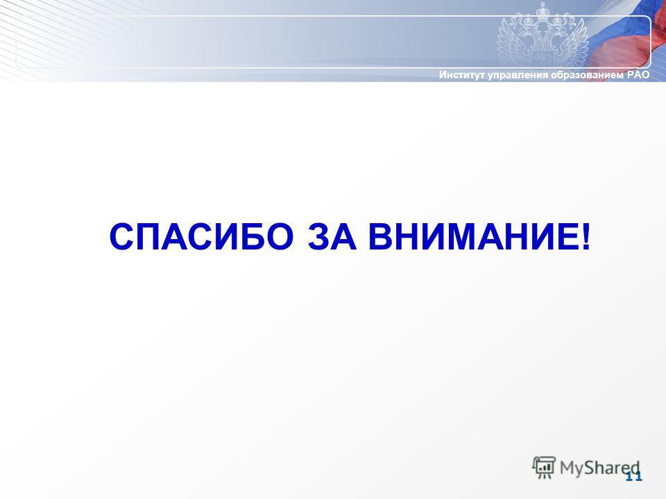 Институт управления образованием РАО 11 СПАСИБО ЗА ВНИМАНИЕ!