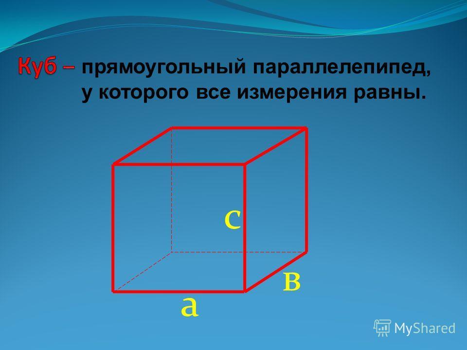 а в с прямоугольный параллелепипед, у которого все измерения равны.