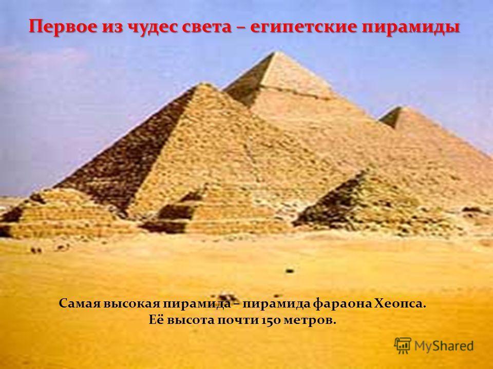 Первое из чудес света – египетские пирамиды Самая высокая пирамида – пирамида фараона Хеопса. Её высота почти 150 метров.