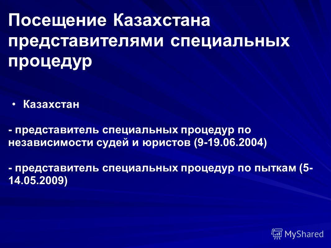 Посещение Казахстана представителями специальных процедур Казахстан - представитель специальных процедур по независимости судей и юристов (9-19.06.2004) - представитель специальных процедур по пыткам (5- 14.05.2009)