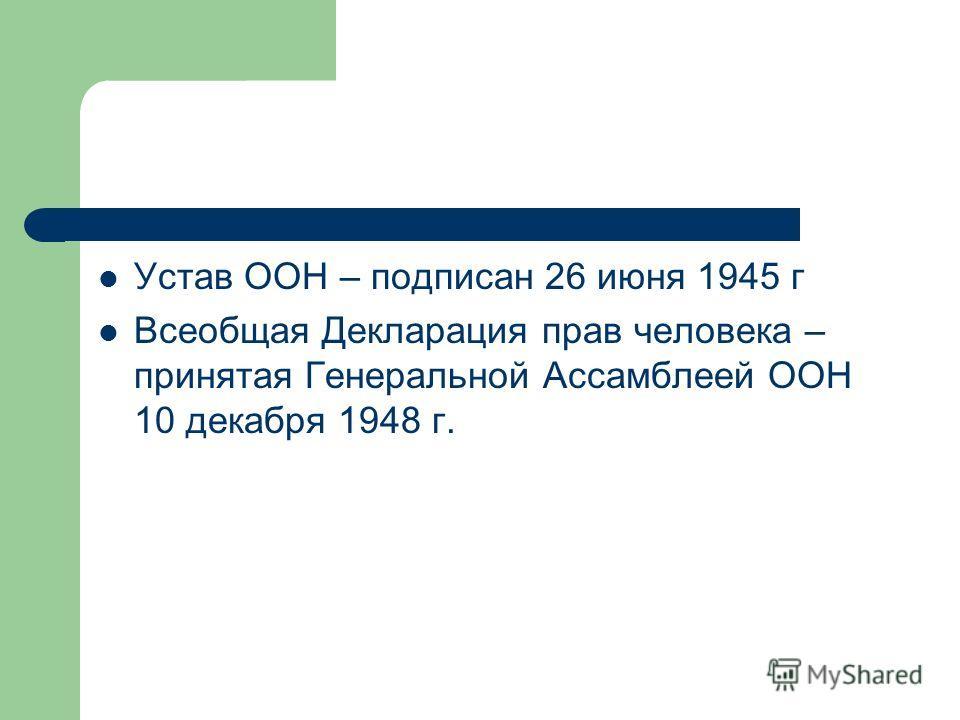 Устав ООН – подписан 26 июня 1945 г Всеобщая Декларация прав человека – принятая Генеральной Ассамблеей ООН 10 декабря 1948 г.