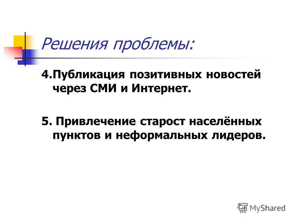 Решения проблемы: 4.Публикация позитивных новостей через СМИ и Интернет. 5. Привлечение старост населённых пунктов и неформальных лидеров.