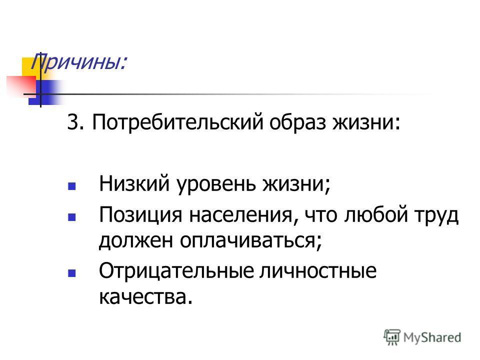 Причины: 3. Потребительский образ жизни: Низкий уровень жизни; Позиция населения, что любой труд должен оплачиваться; Отрицательные личностные качества.