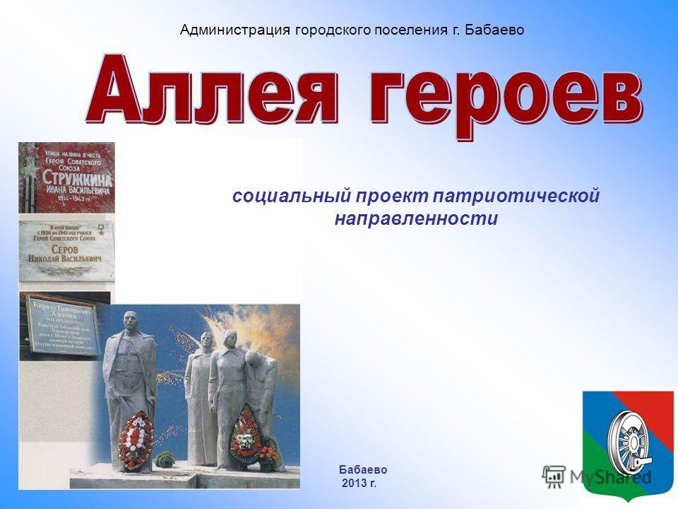 социальный проект патриотической направленности Администрация городского поселения г. Бабаево Бабаево 2013 г.