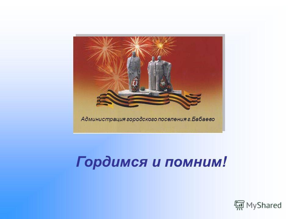 Гордимся и помним! Администрация городского поселения г.Бабаево