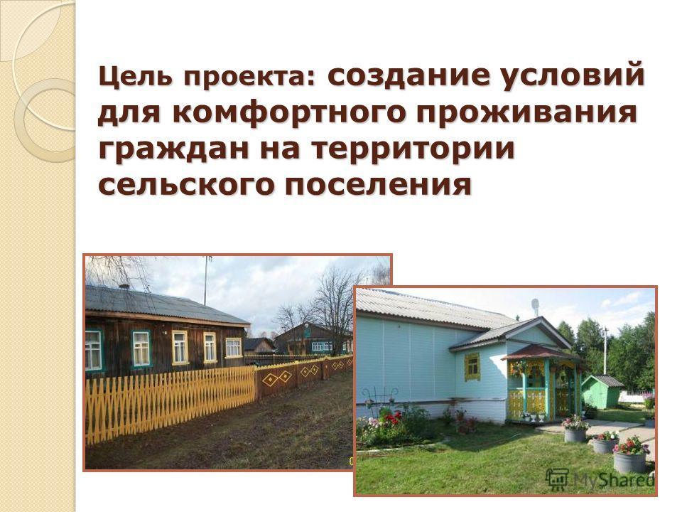 Цель проекта: создание условий для комфортного проживания граждан на территории сельского поселения