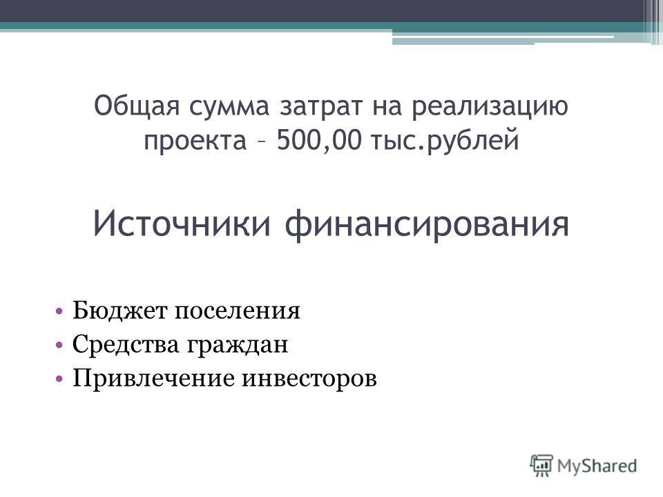 Общая сумма затрат на реализацию проекта – 500,00 тыс.рублей Источники финансирования Бюджет поселения Средства граждан Привлечение инвесторов