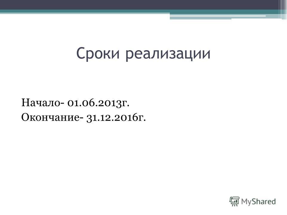 Сроки реализации Начало- 01.06.2013г. Окончание- 31.12.2016г.