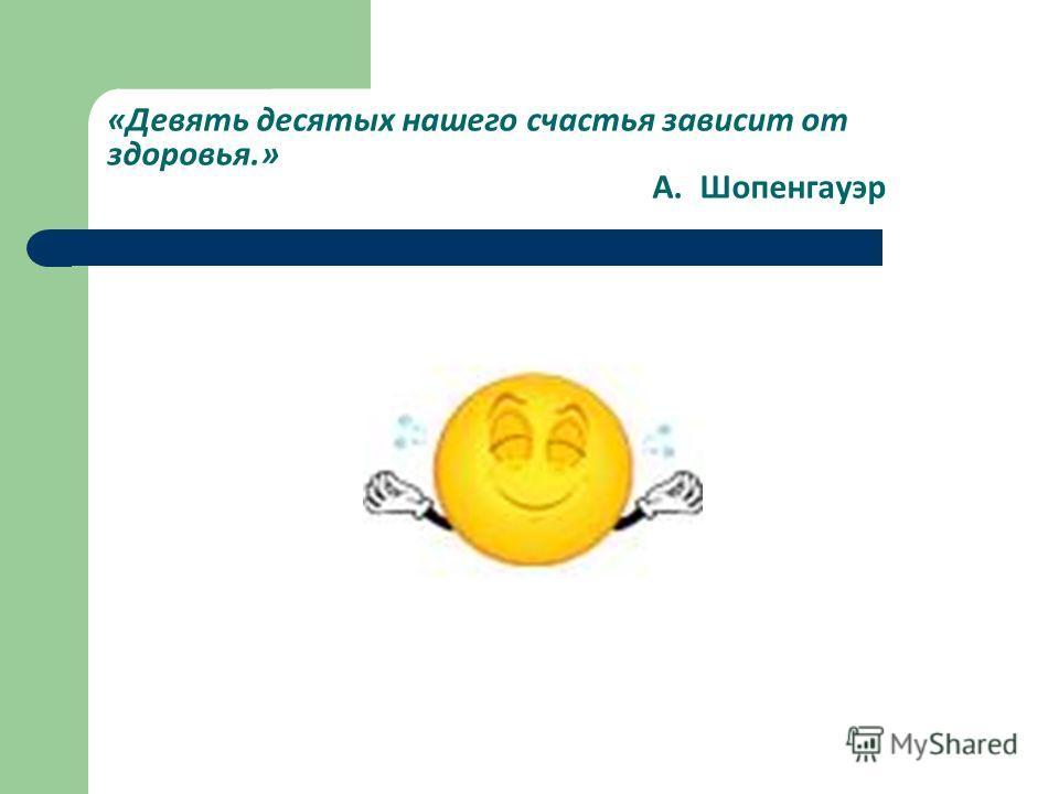«Девять десятых нашего счастья зависит от здоровья.» А. Шопенгауэр