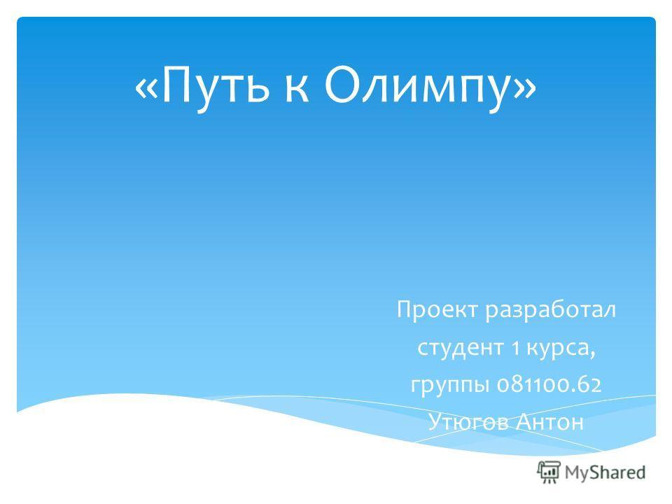 «Путь к Олимпу» Проект разработал студент 1 курса, группы 081100.62 Утюгов Антон