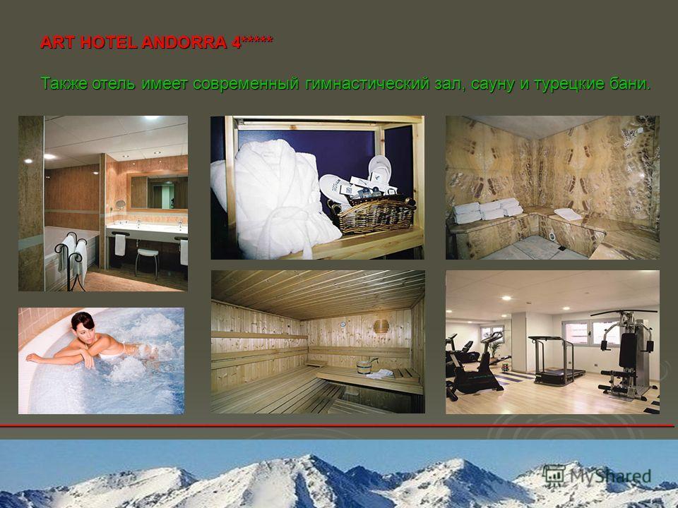 ________________________________________________________________________ ART HOTEL ANDORRA 4***** Также отель имеет современный гимнастический зал, сауну и турецкие бани.