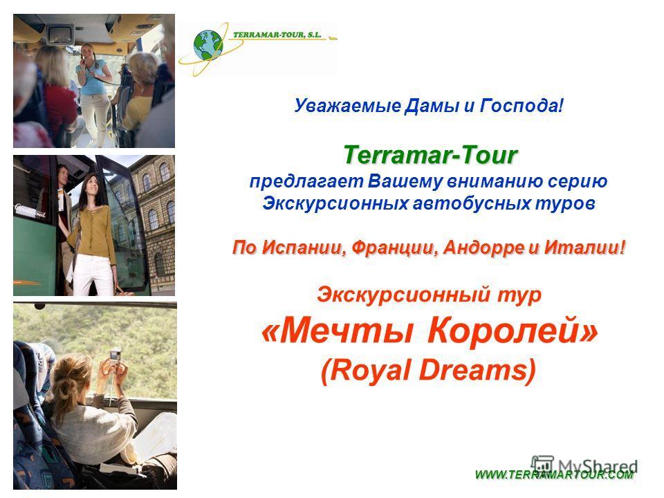 Уважаемые Дамы и Господа!Terramar-Tour предлагает Вашему вниманию серию Экскурсионных автобусных туров По Испании, Франции, Андорре и Италии! Экcкурсионный тур «Мечты Королей» (Royal Dreams) WWW.TERRAMARTOUR.COM