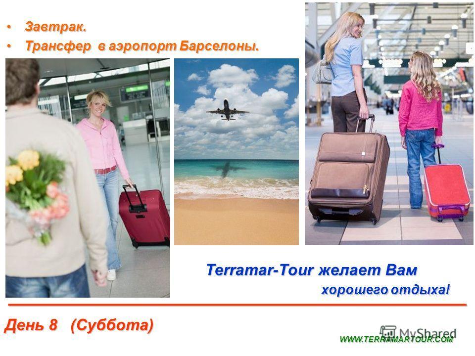 День 8 (Суббота) Terramar-Tour желает Вам хорошего отдыха! хорошего отдыха! WWW.TERRAMARTOUR.COM _______________________________________ Завтрак.Завтрак. Трансфер в аэропорт Барселоны.Трансфер в аэропорт Барселоны.