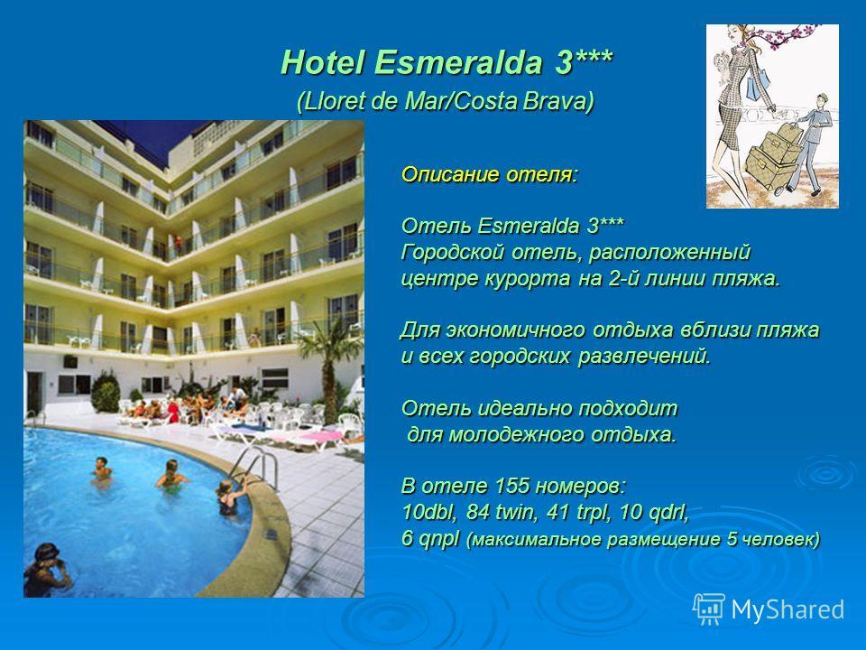 Hotel Esmeralda 3*** (Lloret de Mar/Costa Brava) Hotel Esmeralda 3*** (Lloret de Mar/Costa Brava) Описание отеля: Отель Esmeralda 3*** Городской отель, расположенный центре курорта на 2-й линии пляжа. Для экономичного отдыха вблизи пляжа и всех город