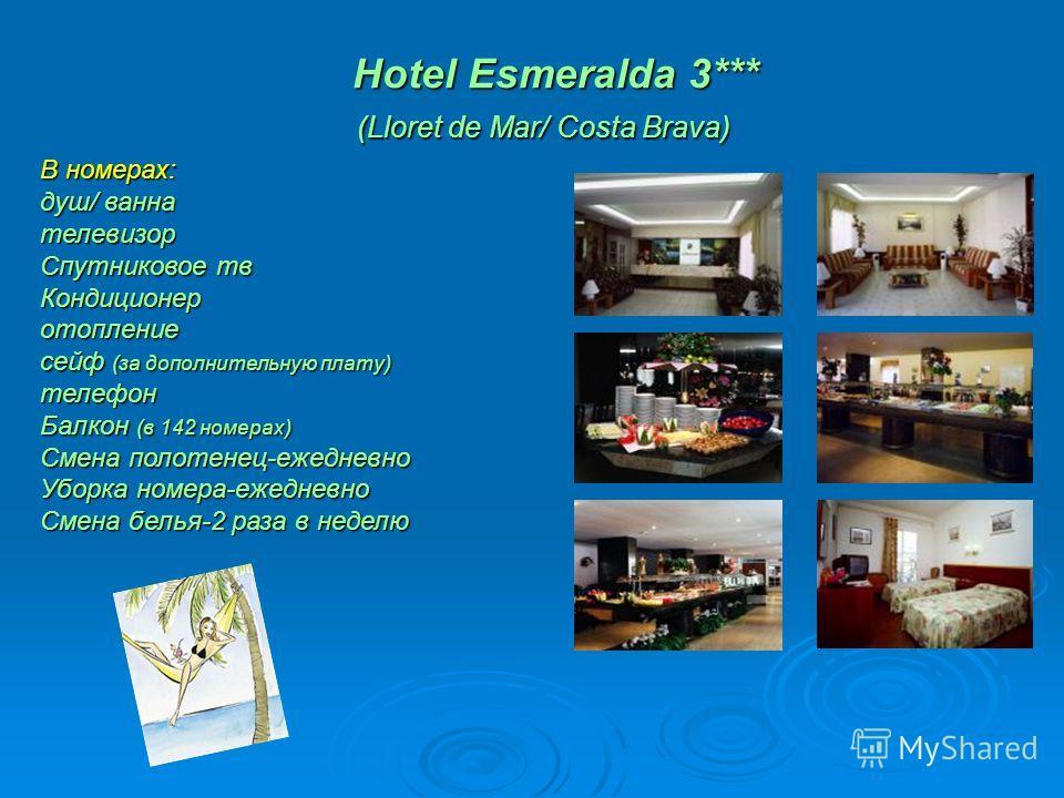 Hotel Esmeralda 3*** (Lloret de Mar/ Costa Brava) Hotel Esmeralda 3*** (Lloret de Mar/ Costa Brava) В номерах: душ/ ванна телевизор Спутниковое тв Кондиционеротопление сейф (за дополнительную плату) телефон Балкон (в 142 номерах) Смена полотенец-ежед