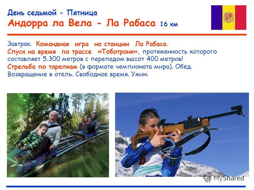 День седьмой - Пятница Андорра ла Вела - Ла Рабаса 16 км _________________ Завтрак. Командная игра на станции Ла Рабаса. Спуск на время по трассе «Тоботронк», протяженность которого составляет 5.300 метров с перепадом высот 400 метров! Стрельба по та
