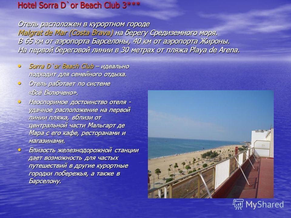 Hotel Sorra D`or Beach Club 3*** Отель расположен в курортном городе Malgrat de Mar (Costa Brava) на берегу Средиземного моря. В 65 км от аэропорта Барселоны, 40 км от аэропорта Жироны. На первой береговой линии в 30 метрах от пляжа Playa de Arena. S