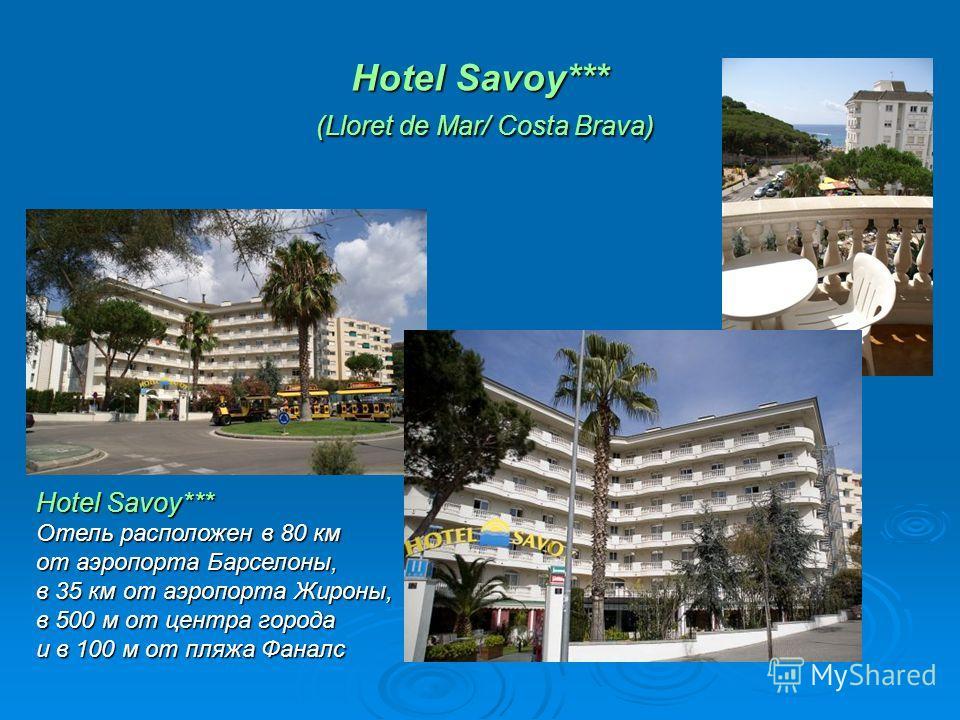Hotel Savoy*** (Lloret de Mar/ Costa Brava) Hotel Savoy*** Отель расположен в 80 км от аэропорта Барселоны, в 35 км от аэропорта Жироны, в 500 м от центра города и в 100 м от пляжа Фаналс