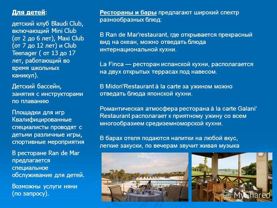 Для детей: детский клуб Blaudi Club, включающий Mini Club (от 2 до 6 лет), Maxi Club (от 7 до 12 лет) и Club Teenager ( от 13 до 17 лет, работающий во время школьных каникул). Детский бассейн, занятия с инструкторами по плаванию Площадки для игр Квал