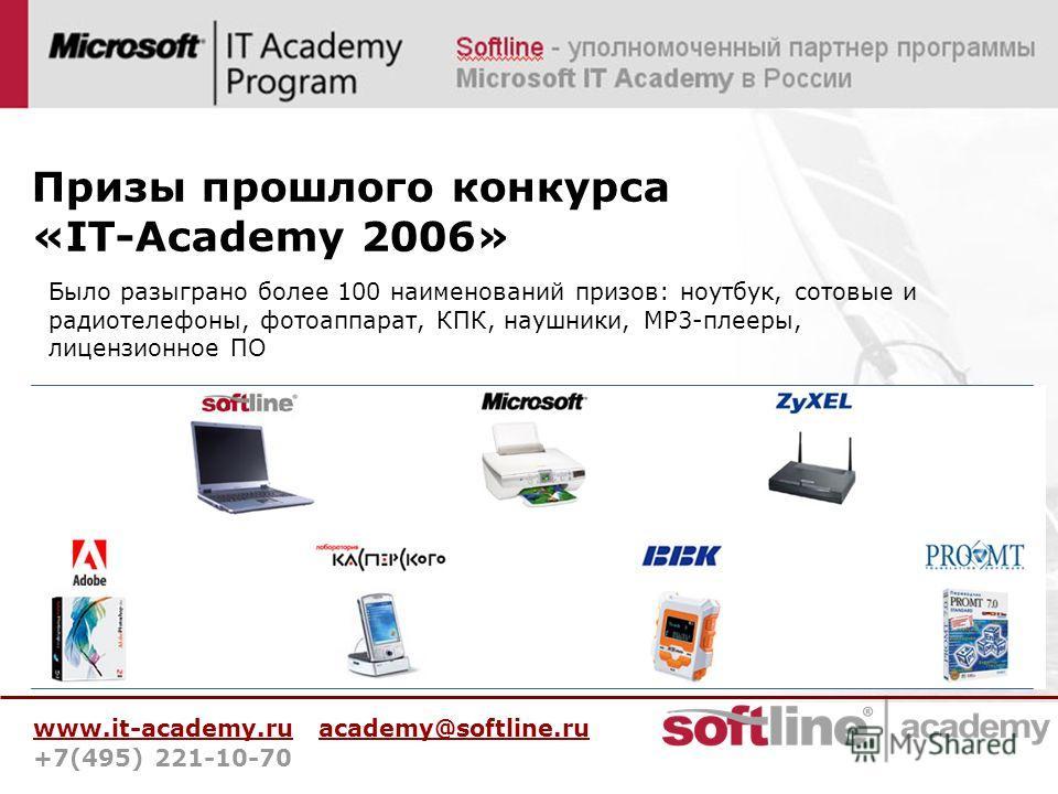 www.it-academy.ru academy@softline.ru +7(495) 221-10-70 Призы прошлого конкурса «IT-Academy 2006» Было разыграно более 100 наименований призов: ноутбук, сотовые и радиотелефоны, фотоаппарат, КПК, наушники, MP3-плееры, лицензионное ПО