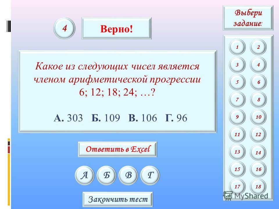 Какое из следующих чисел является членом арифметической прогрессии 6; 12; 18; 24; …? А. 303 Б. 109 В. 106 Г. 96 АБВГ 4 Верно! Закончить тест Выбери задание : 12 34 56 78 9 11 13 15 10 12 14 16 1718 Ответить в Excel