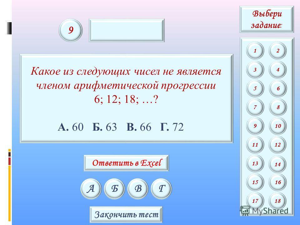 Какое из следующих чисел не является членом арифметической прогрессии 6; 12; 18; …? А. 60 Б. 63 В. 66 Г. 72 АБВГ 9 Закончить тест Выбери задание : 12 34 56 78 9 11 13 15 10 12 14 16 1718 Ответить в Excel