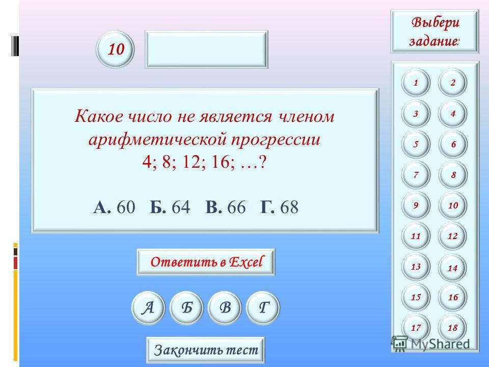 Какое число не является членом арифметической прогрессии 4; 8; 12; 16; …? А. 60 Б. 64 В. 66 Г. 68 АБВГ 10 Закончить тест Выбери задание : 12 34 56 78 9 11 13 15 10 12 14 16 1718 Ответить в Excel