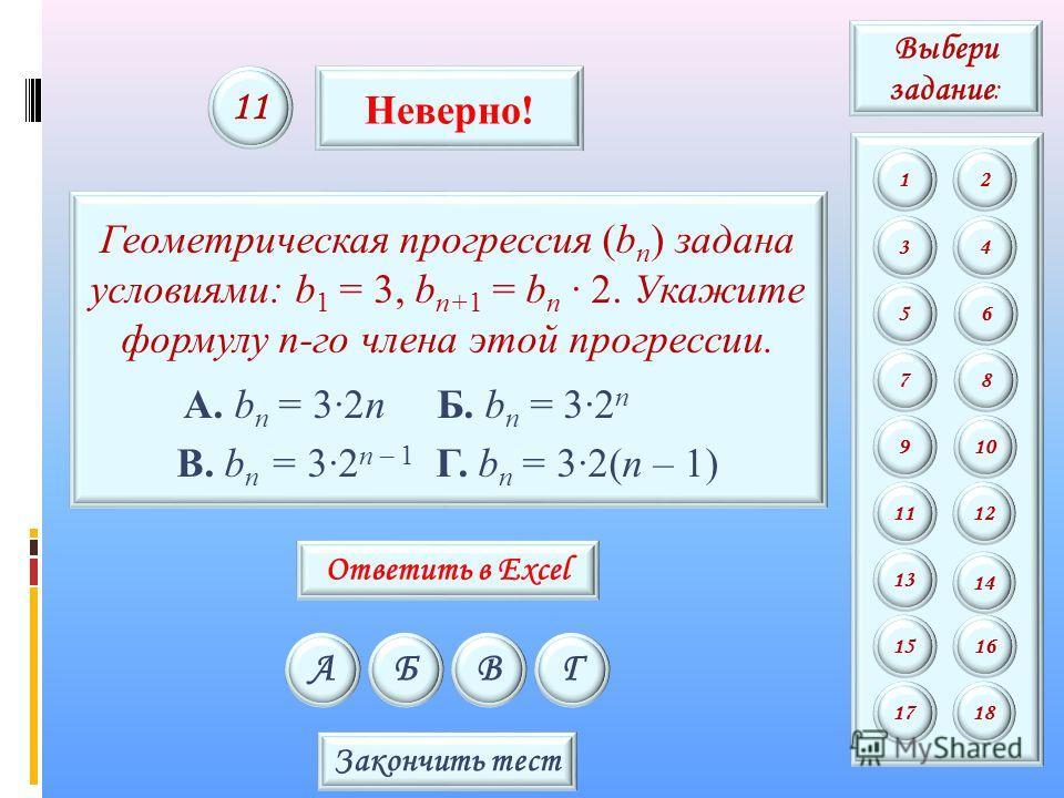 Геометрическая прогрессия (b n ) задана условиями: b 1 = 3, b n+1 = b n 2. Укажите формулу n-го члена этой прогрессии. А. b n = 32n Б. b n = 32 n В. b n = 32 n – 1 Г. b n = 32(n – 1) АБВГ 11 Неверно! Закончить тест Выбери задание : 12 34 56 78 9 11 1
