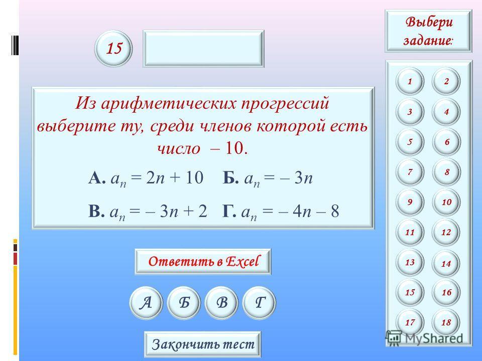 Из арифметических прогрессий выберите ту, среди членов которой есть число – 10. А. a n = 2n + 10 Б. a n = – 3n В. a n = – 3n + 2 Г. a n = – 4n – 8 АБВГ 15 Закончить тест Выбери задание : 12 34 56 78 9 11 13 15 10 12 14 16 1718 Ответить в Excel