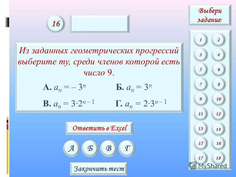Из заданных геометрических прогрессий выберите ту, среди членов которой есть число 9. А. a n = – 3 n Б. a n = 3 n В. a n = 32 n – 1 Г. a n = 23 n – 1 АБВГ 16 Закончить тест Выбери задание : 12 34 56 78 9 11 13 15 10 12 14 16 1718 Ответить в Excel