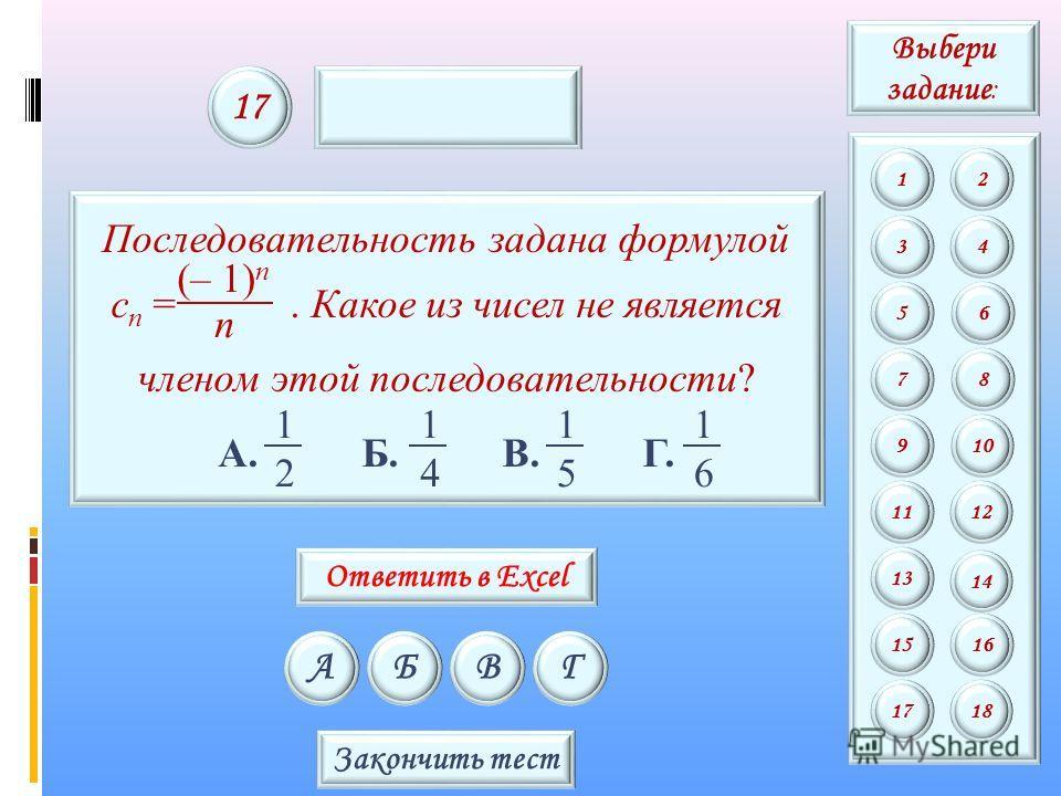 Последовательность задана формулой c n =. Какое из чисел не является членом этой последовательности? А. Б. В. Г. 2 1 4 1 5 1 6 1 n (– 1) n АБВГ 17 Закончить тест Выбери задание : 12 34 56 78 9 11 13 15 10 12 14 16 1718 Ответить в Excel